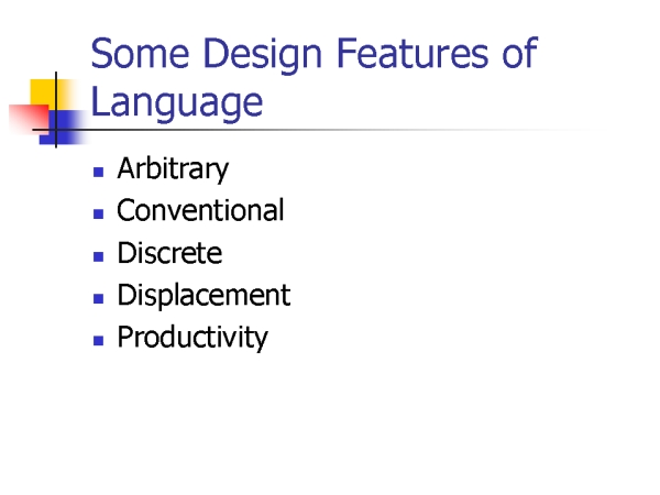 design features of language The pirah language challenges simplistic application of hocketts nearly universally accepted design features of human language by showing that some of these features (interchangeability.